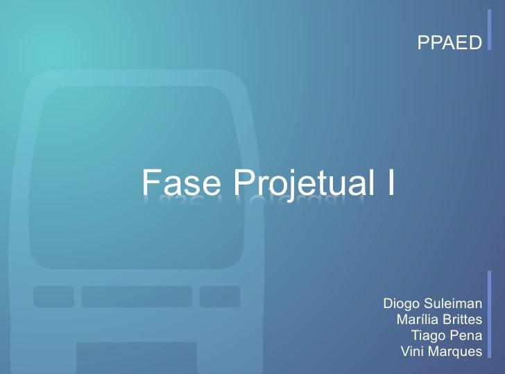 PPAED     Fase Projetual I                  Diogo Suleiman                  Marília Brittes                    Tiago Pena ...