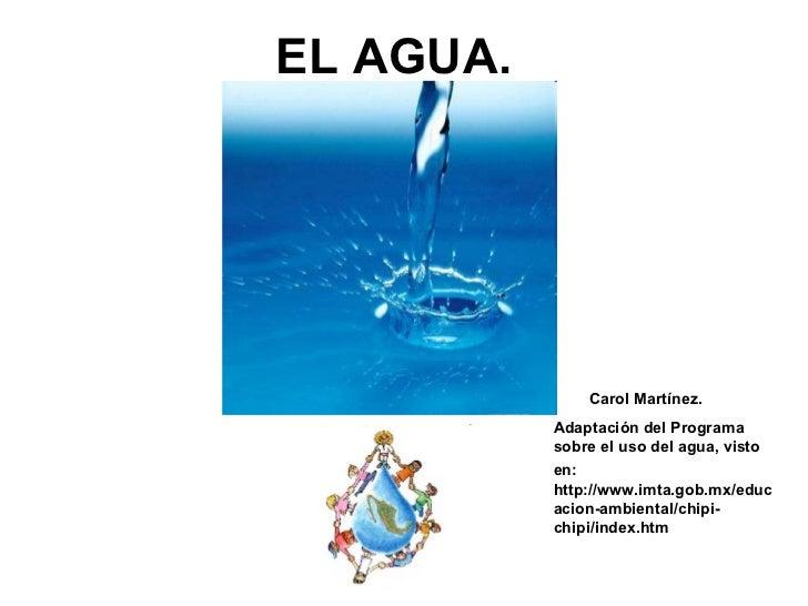 EL AGUA.  Carol Martínez. Adaptación del Programa sobre el uso del agua, visto en:   http://www.imta.gob.mx/educacion-ambi...