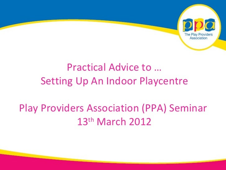 Practical Advice to …    Setting Up An Indoor PlaycentrePlay Providers Association (PPA) Seminar            13th March 2012