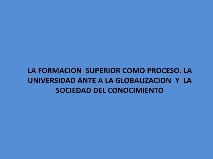 LA FORMACION SUPERIOR COMO PROCESO. LAUNIVERSIDAD ANTE A LA GLOBALIZACION Y LA       SOCIEDAD DEL CONOCIMIENTO