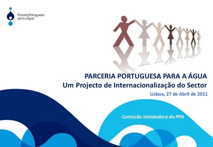 PARCERIA PORTUGUESA PARA A ÁGUA<br />Um Projecto de Internacionalização do Sector<br />Lisboa, 27 de Abril de 2011<br />Co...