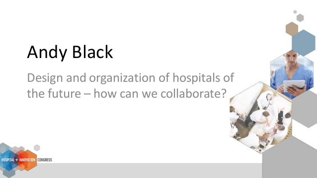 Andy Black Design and organization of hospitals of the future – how can we collaborate?