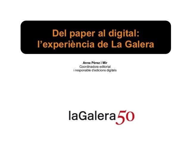 Del paper al digital:l'experiència de La Galera               Anna Pérez i Mir             Coordinadora editorial        i...