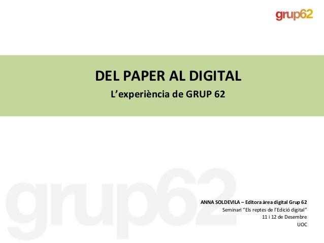 DEL PAPER AL DIGITAL  L'experiència de GRUP 62                    ANNA SOLDEVILA – Editora àrea digital Grup 62           ...