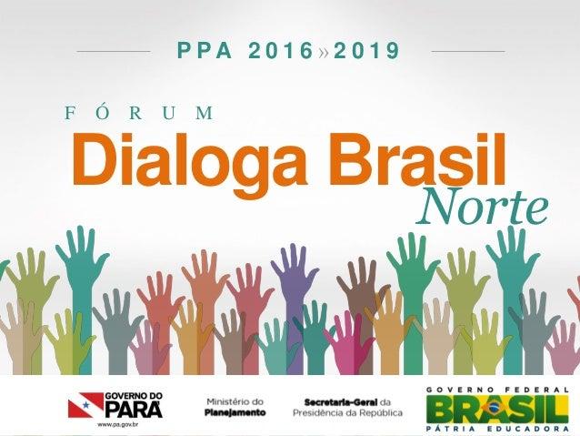 F Ó R U M P P A 2 0 1 6 » 2 0 1 9 Dialoga Brasil Norte