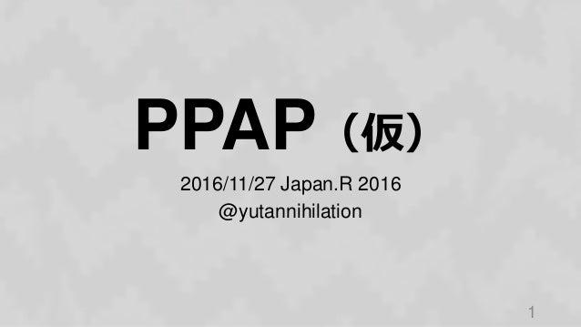 PPAP(仮) 2016/11/27 Japan.R 2016 @yutannihilation 1