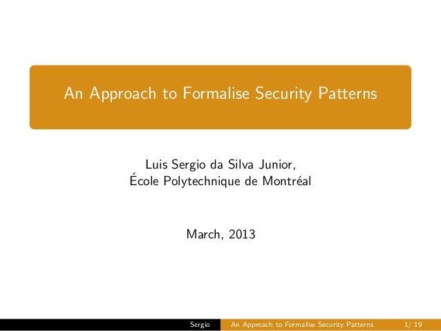 An Approach to Formalise Security Patterns  Luis Sergio da Silva Junior, ´ Ecole Polytechnique de Montr´al e  March, 2013 ...