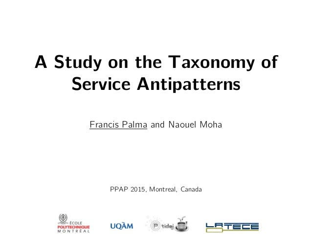 A Study on the Taxonomy of Service Antipatterns Francis Palma and Naouel Moha PPAP 2015, Montreal, Canada