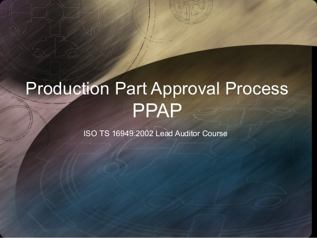Production Part Approval ProcessPPAPISO TS 16949:2002 Lead Auditor Course