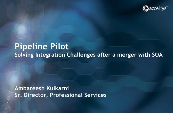 Pipeline Pilot Solving Integration Challenges after a merger with SOA Ambareesh Kulkarni Sr. Director, Professional Servic...