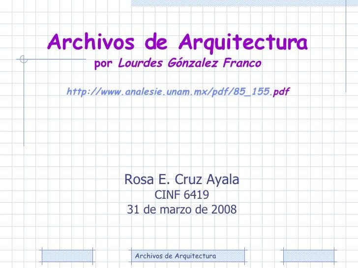 Rosa E. Cruz Ayala CINF 6419 31 de marzo de 2008 Archivos de Arquitectura  por  Lourdes Gónzalez Franco   http :// www.ana...