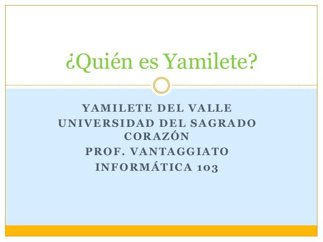 ¿Quién es Yamilete?  YAMILETE DEL VALLE  UNIVERSIDAD DEL SAGRADO  CORAZÓN  PROF. VANTAGGIATO  INFORMÁTICA 103