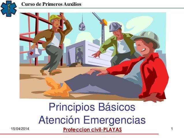 Proteccion civil-PLAYAS15/04/2014 1 Curso de Primeros Auxilios Principios Básicos Atención Emergencias