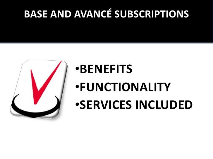 BASE AND AVANCÉ SUBSCRIPTIONS        •BENEFITS        •FUNCTIONALITY        •SERVICES INCLUDED
