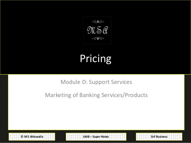 JAIIB – Super-Notes© M S Ahluwalia Sirf Business Pricing Module D: Support Services Marketing of Banking Services/Products