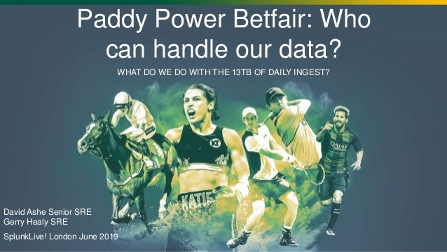 WHAT DO WE DO WITH THE 13TB OF DAILY INGEST? Paddy Power Betfair: Who can handle our data? David Ashe Senior SRE Gerry Hea...
