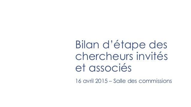 Bilan d'étape des chercheurs invités et associés 16 avril 2015 – Salle des commissions