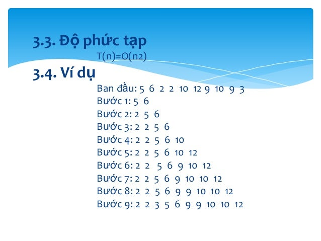 3.3. Độ phức tạp T(n)=O(n2)  3.4. Ví dụ Ban đầu: 5 6 2 2 10 12 9 10 9 3 Bước 1: 5 6 Bước 2: 2 5 6 Bước 3: 2 2 5 6 Bước 4: ...
