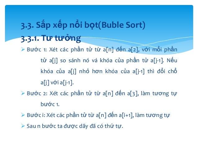 3.3. Sắp xếp nổi bọt(Buble Sort) 3.3.1. Tư tưởng  Bước 1: Xét các phần tử từ a[n] đến a[2], với mổi phần tử a[j] so sánh ...