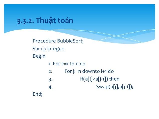 3.3.2. Thuật toán Procedure BubbleSort; Var i,j: integer; Begin 1. For i:=1 to n do 2. For j:=n downto i+1 do 3. if(a[j]<a...
