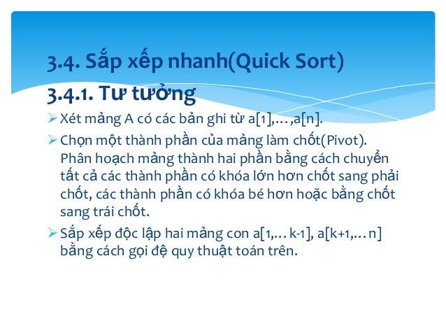 3.4. Sắp xếp nhanh(Quick Sort) 3.4.1. Tư tưởng  Xét mảng A có các bản ghi từ a[1],…,a[n].  Chọn một thành phần của mảng ...