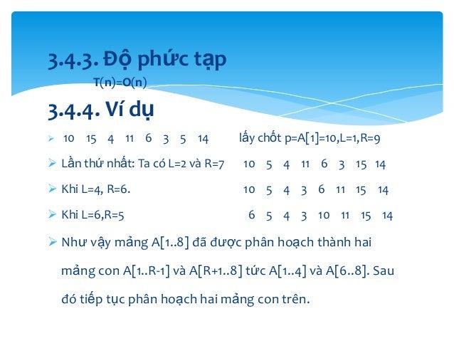 3.4.3. Độ phức tạp T(n)=O(n)  3.4.4. Ví dụ   10 15 4 11 6 3 5 14  lấy chốt p=A[1]=10,L=1,R=9   Lần thứ nhất: Ta có L=2 v...