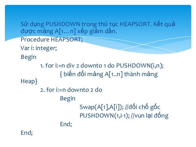 Sử dụng PUSHDOWN trong thủ tục HEAPSORT. Kết quả được mảng A[1…n] xếp giảm dần. Procedure HEAPSORT; Var i: integer; Begin ...