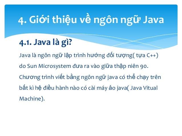 4. Giới thiệu về ngôn ngữ Java 4.1. Java là gì? Java là ngôn ngữ lập trình hướng đối tượng( tựa C++) do Sun Microsystem đư...