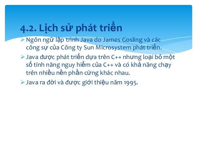 4.2. Lịch sử phát triển  Ngôn ngữ lập trình Java do James Gosling và các công sự của Công ty Sun Microsystem phát triển. ...