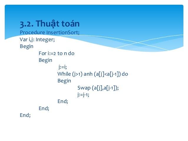 3.2. Thuật toán Procedure InsertionSort; Var i,j: Integer; Begin For i:=2 to n do Begin j:=i; While (j>1) anh (a[j]<a[j-1]...