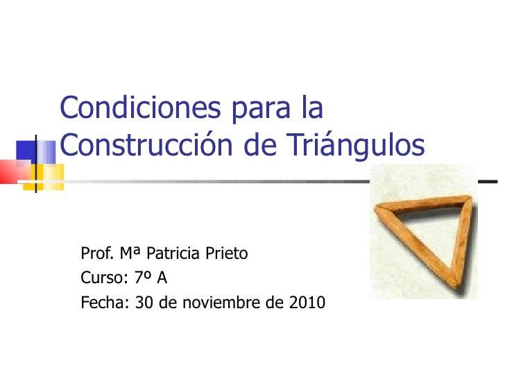 Condiciones para la Construcción de Triángulos Prof. Mª Patricia Prieto Curso: 7º A Fecha: 30 de noviembre de 2010