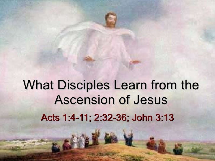 What Disciples Learn from the Ascension of Jesus Acts 1:4-11; 2:32-36; John 3:13