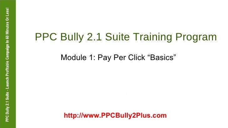 "PPC Bully 2.1 Suite Training Program  Module 1: Pay Per Click ""Basics""  http://www.PPCBully2Plus.com"