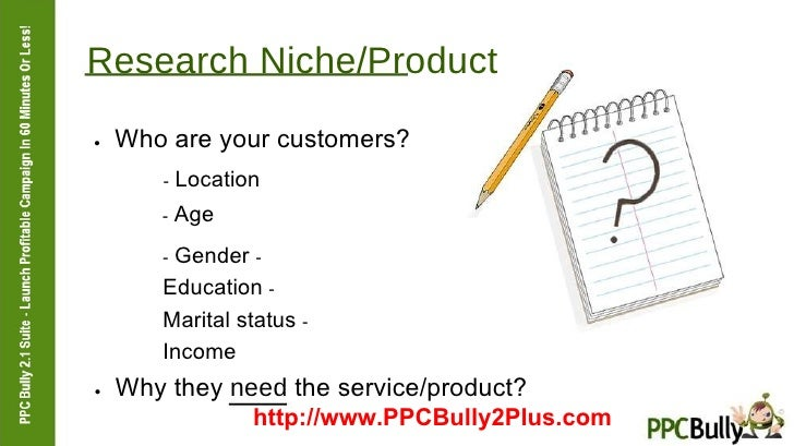 Research Niche/Product  ●   Who are your customers?  -  Location  -  Age  -  Gender  -  Education  -  Marital status  -  I...