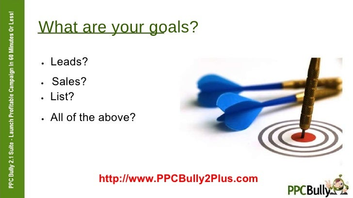 What are your goals?  ●   Leads?  ●   Sales?  ●   List?  ●   All of the above?  http://www.PPCBully2Plus.com