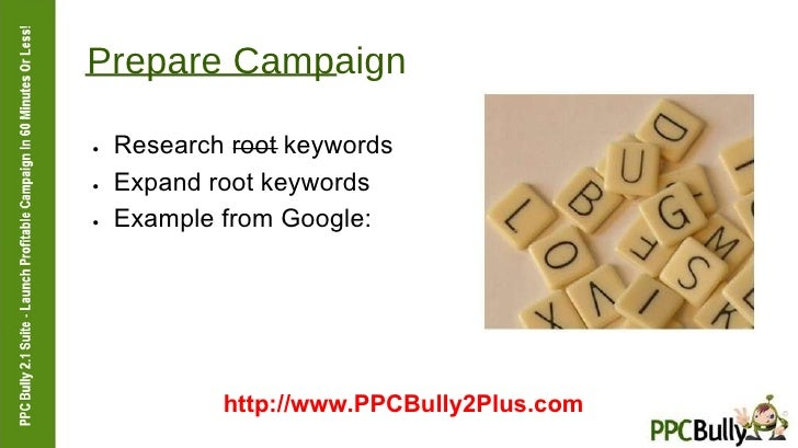 Prepare Campaign  ●   Research root keywords  ●   Expand root keywords  ●   Example from Google:  http://www.PPCBully2Plus...
