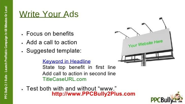 Write Your Ads  ●   Focus on benefits  ●   Add a call to action  ●   Suggested template:  Keyword in Headline  State top b...