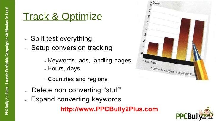 Track & Optimize  ●   Split test everything!  ●   Setup conversion tracking  -  Keywords, ads, landing pages  -  Hours, da...