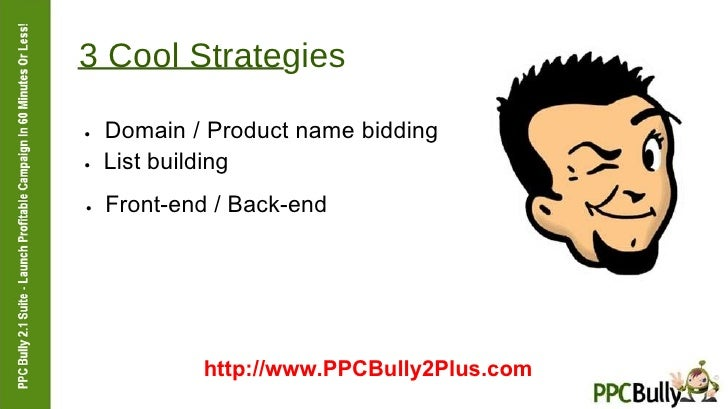 3 Cool Strategies  ●   Domain / Product name bidding  ●   List building  ●   Front-end / Back-end  http://www.PPCBully2Plu...