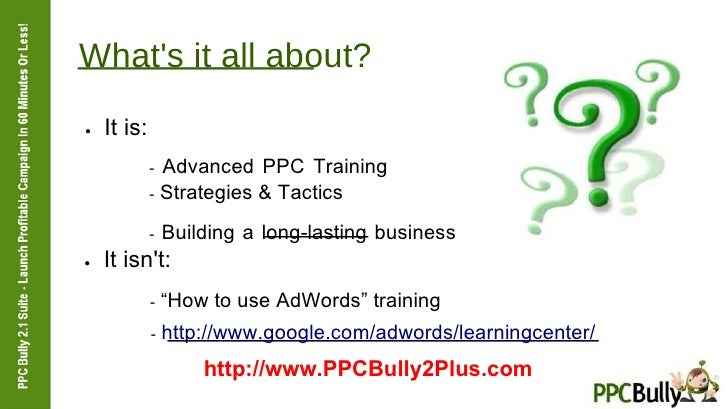 What's it all about?  ●   It is:  -  Advanced PPC Training  -  Strategies & Tactics  -  Building a long-lasting business  ...