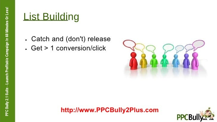 List Building  ●   Catch and (don't) release  ●   Get > 1 conversion/click  http://www.PPCBully2Plus.com
