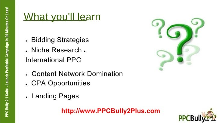What you'll learn  ●   Bidding Strategies  ●   Niche Research  ●   International PPC  ●   Content Network Domination  ●   ...