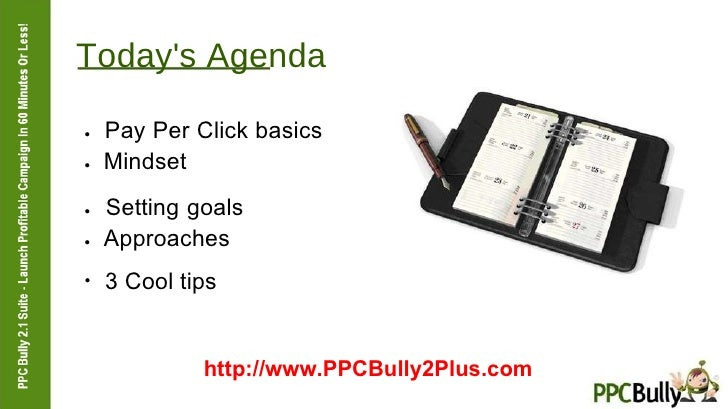 Today's Agenda  ●   Pay Per Click basics  ●   Mindset  ●   Setting goals  ●   Approaches  ●  3 Cool tips  http://www.PPCBu...