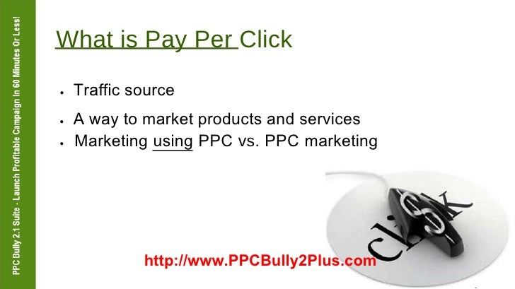 What is Pay Per Click  ●   Traffic source  ●   A way to market products and services  ●   Marketing using PPC  vs.  PPC ma...