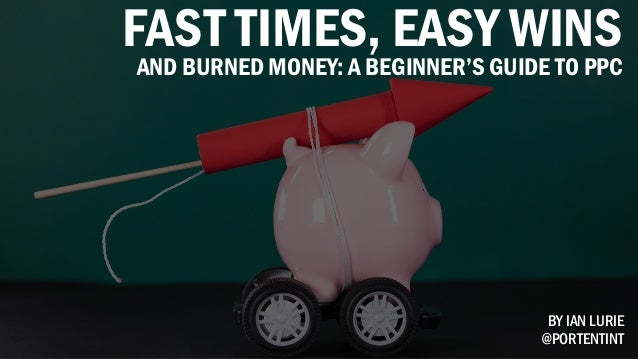 FAST TIMES, EASY WINS AND BURNED MONEY: A BEGINNER'S GUIDE TO PPC BY IAN LURIE @PORTENTINT
