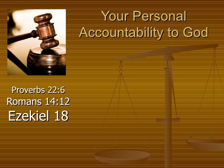 Your Personal Accountability to God Proverbs 22:6  Romans 14:12  Ezekiel 18