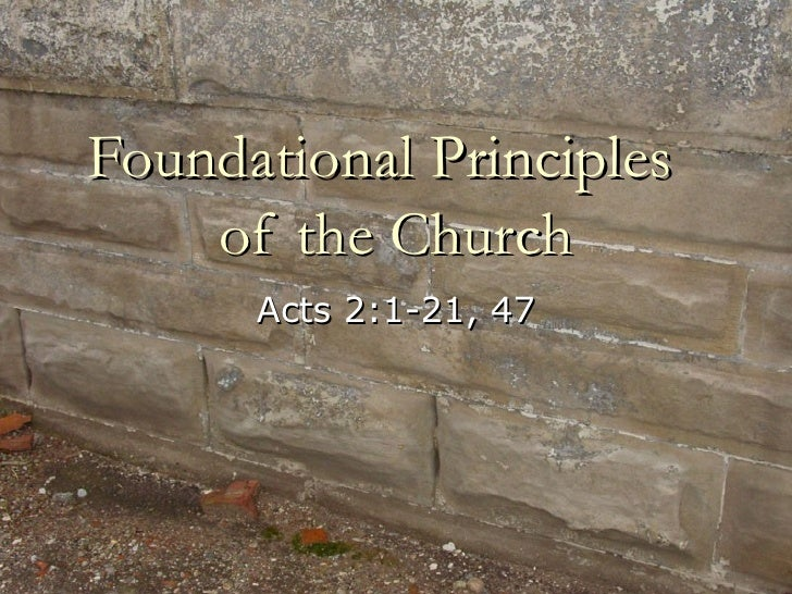 Foundational Principles  of the Church Acts 2:1-21, 47