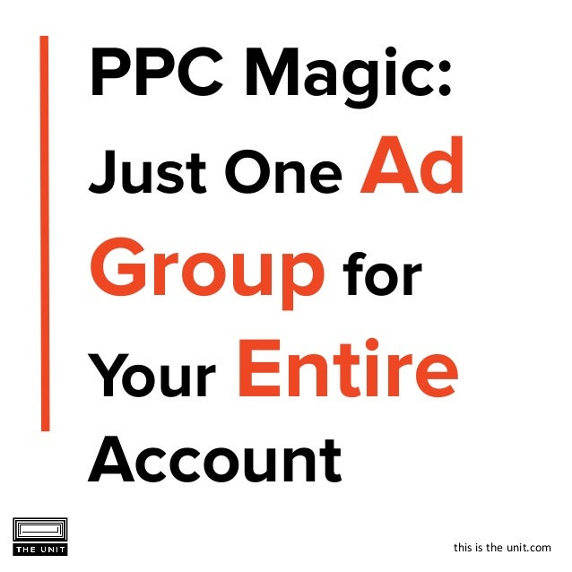 this is the unit.com PPC Magic: Just One Ad Group for Your Entire Account