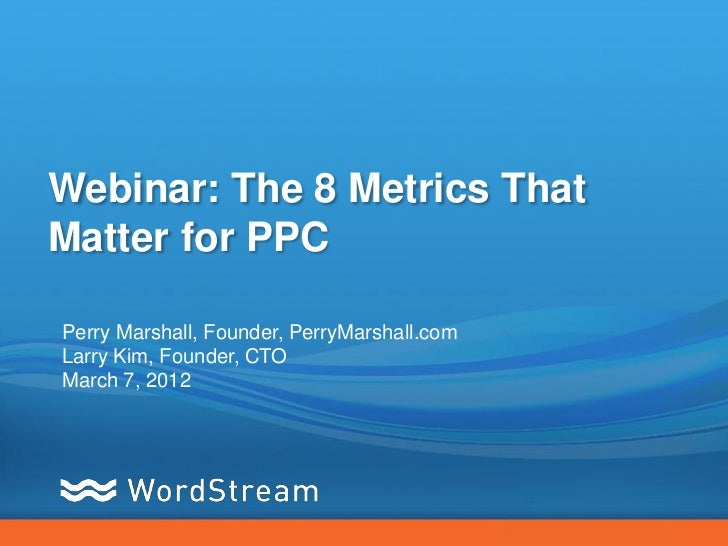 Webinar: The 8 Metrics ThatMatter for PPCPerry Marshall, Founder, PerryMarshall.comLarry Kim, Founder, CTOMarch 7, 2012
