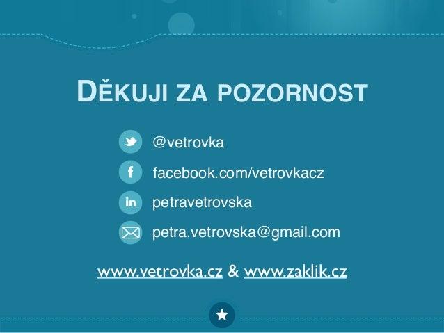 DĚKUJI ZA POZORNOST facebook.com/vetrovkacz @vetrovka petravetrovska petra.vetrovska@gmail.com www.vetrovka.cz & www.zakli...